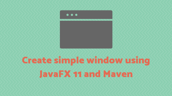 Create simple window using JavaFX 11 and Maven