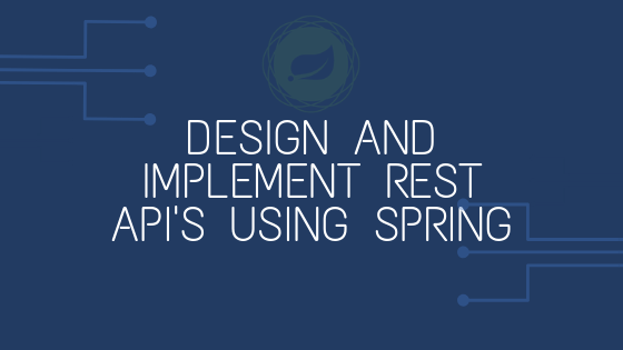Design and Implement REST API's using Spring
