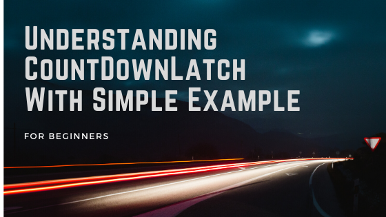 Understanding CountDownLatch With Simple Example