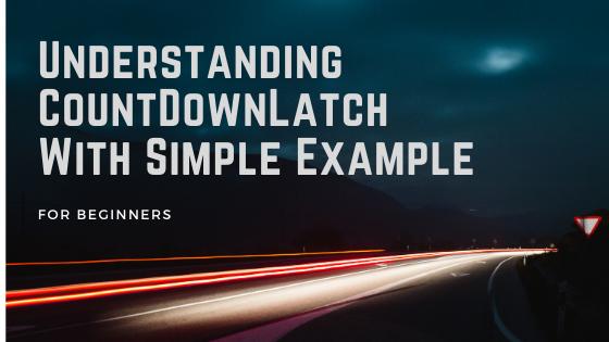 Understanding CountDownLatch With Simple Example